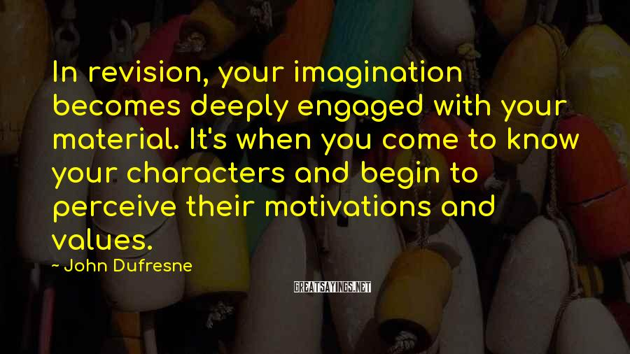 John Dufresne Sayings: In revision, your imagination becomes deeply engaged with your material. It's when you come to