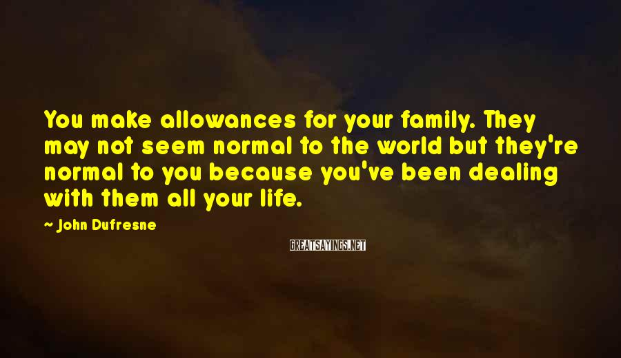 John Dufresne Sayings: You make allowances for your family. They may not seem normal to the world but