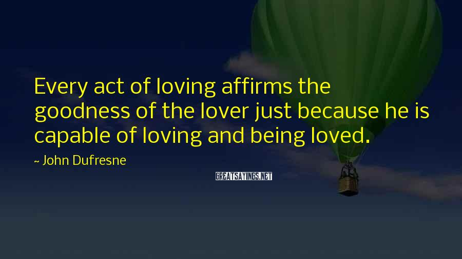 John Dufresne Sayings: Every act of loving affirms the goodness of the lover just because he is capable