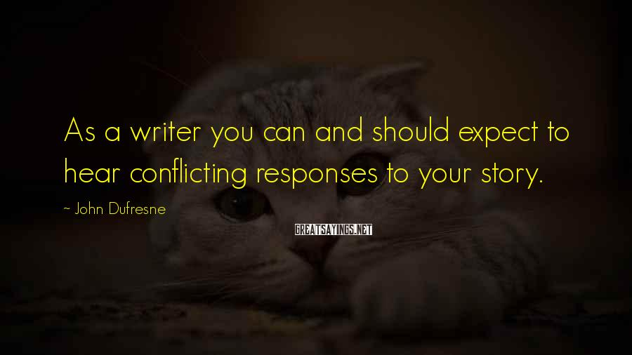 John Dufresne Sayings: As a writer you can and should expect to hear conflicting responses to your story.