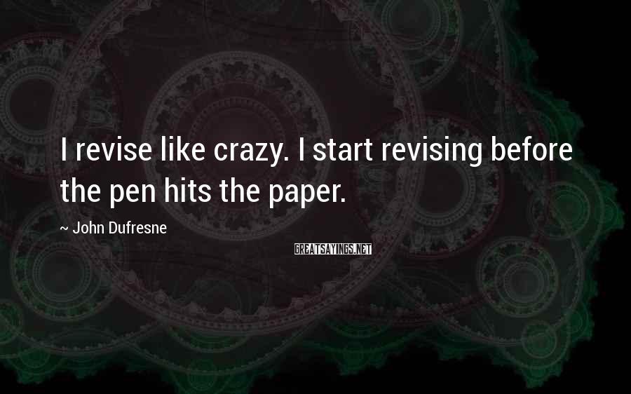 John Dufresne Sayings: I revise like crazy. I start revising before the pen hits the paper.