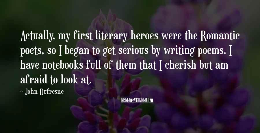 John Dufresne Sayings: Actually, my first literary heroes were the Romantic poets, so I began to get serious