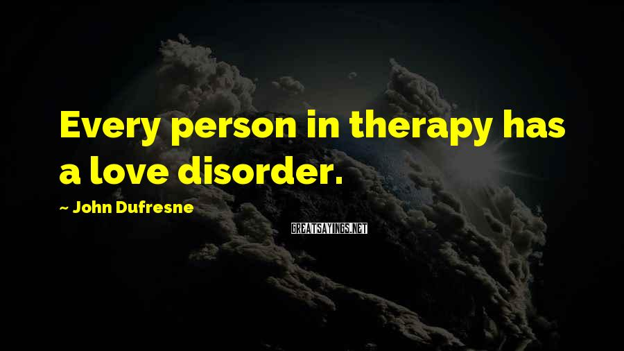 John Dufresne Sayings: Every person in therapy has a love disorder.