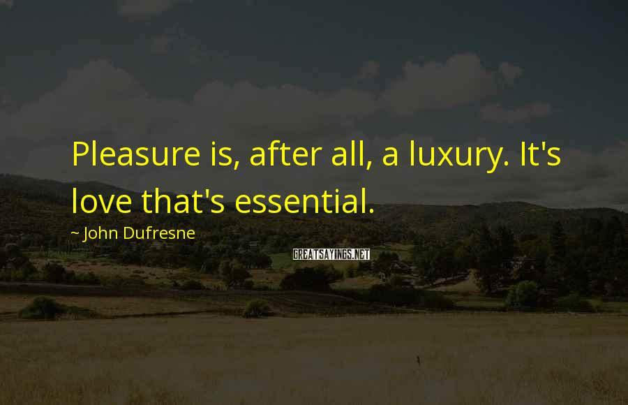 John Dufresne Sayings: Pleasure is, after all, a luxury. It's love that's essential.