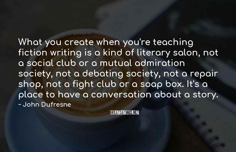 John Dufresne Sayings: What you create when you're teaching fiction writing is a kind of literary salon, not