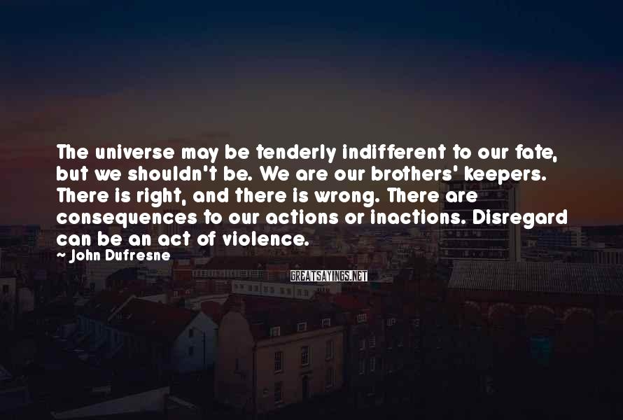 John Dufresne Sayings: The universe may be tenderly indifferent to our fate, but we shouldn't be. We are