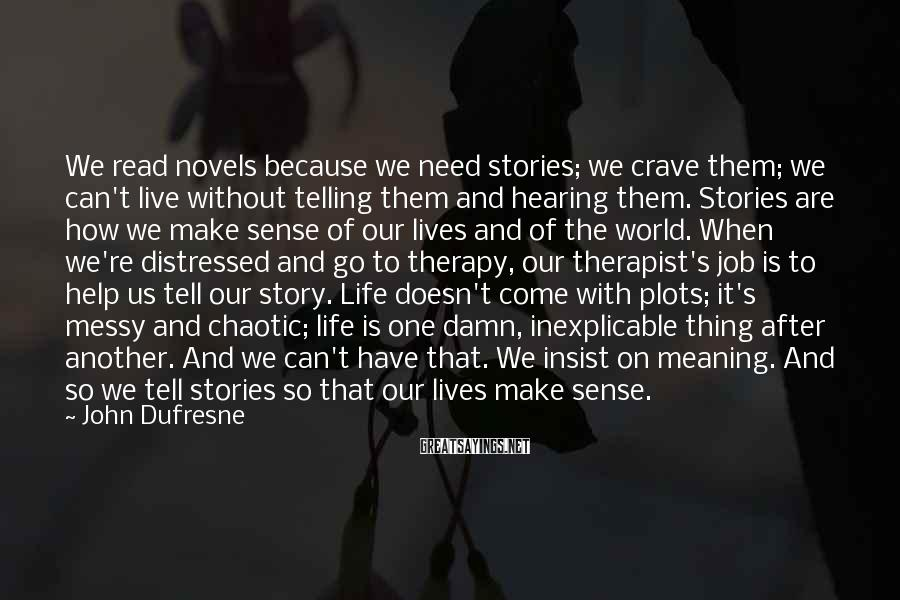 John Dufresne Sayings: We read novels because we need stories; we crave them; we can't live without telling