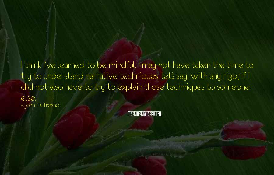 John Dufresne Sayings: I think I've learned to be mindful. I may not have taken the time to
