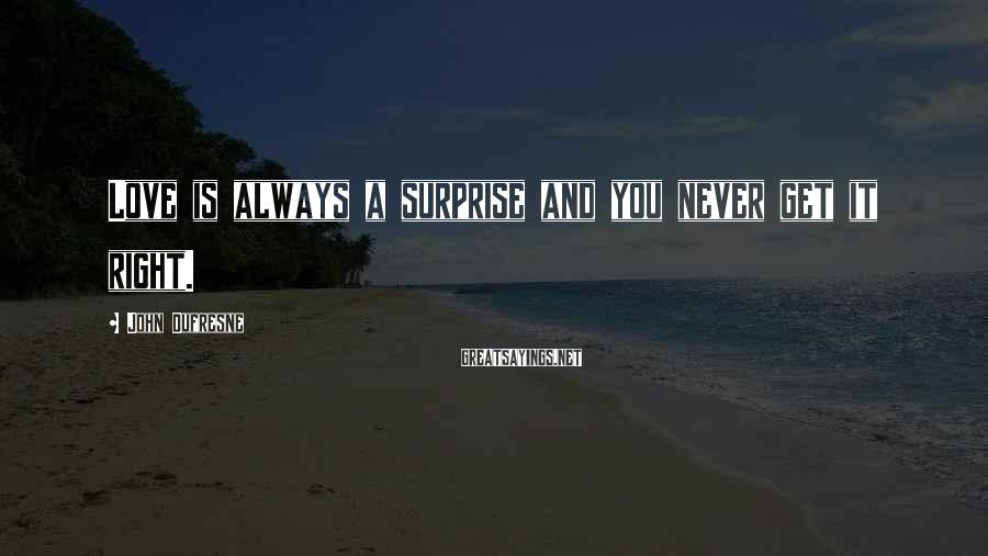John Dufresne Sayings: Love is always a surprise and you never get it right.