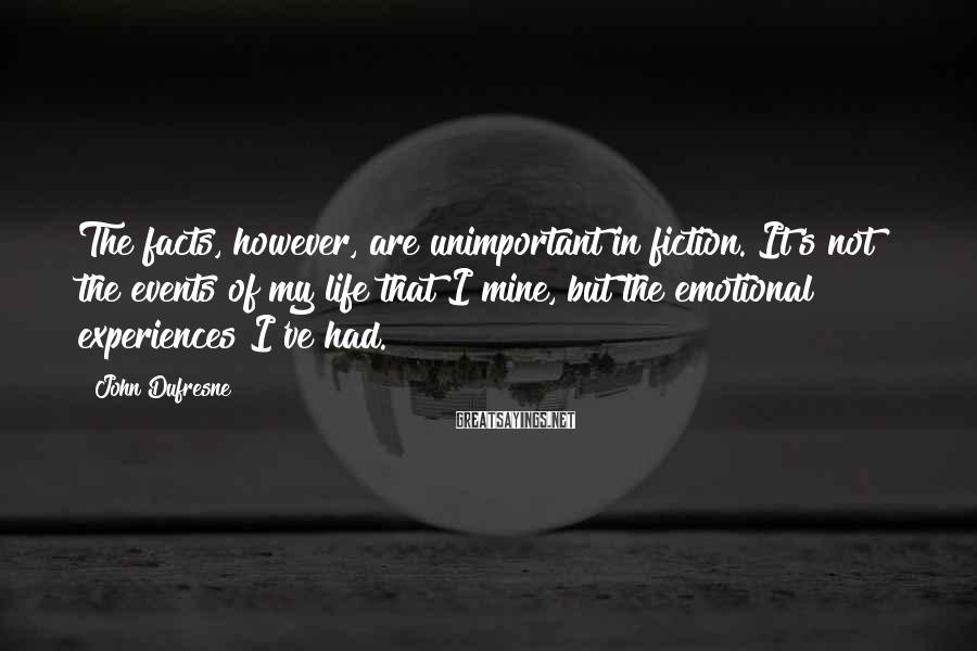 John Dufresne Sayings: The facts, however, are unimportant in fiction. It's not the events of my life that