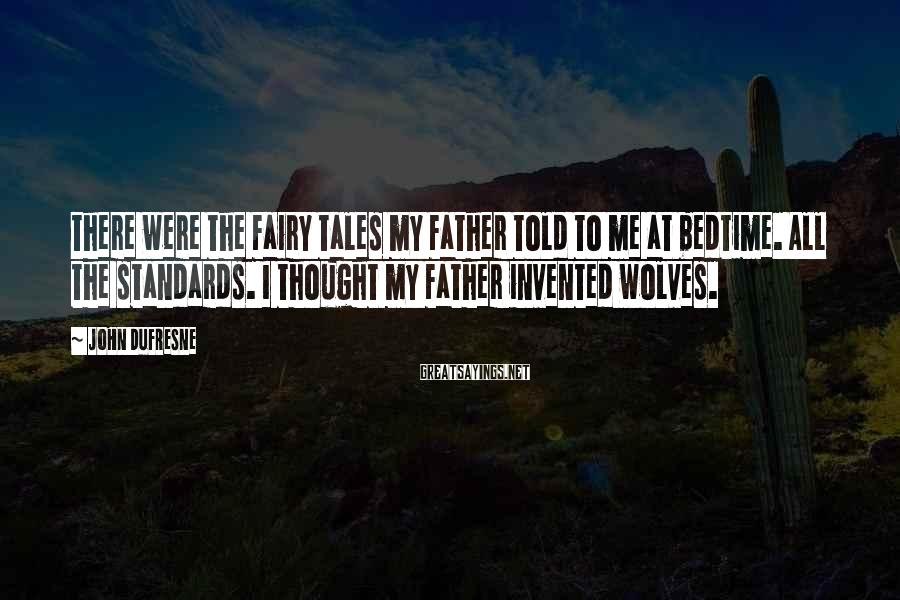 John Dufresne Sayings: There were the fairy tales my father told to me at bedtime. All the standards.