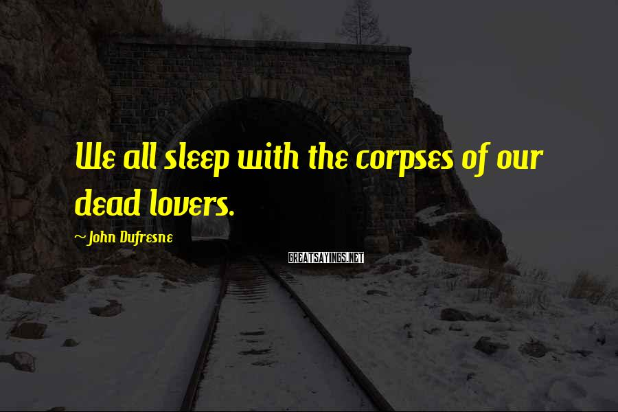 John Dufresne Sayings: We all sleep with the corpses of our dead lovers.