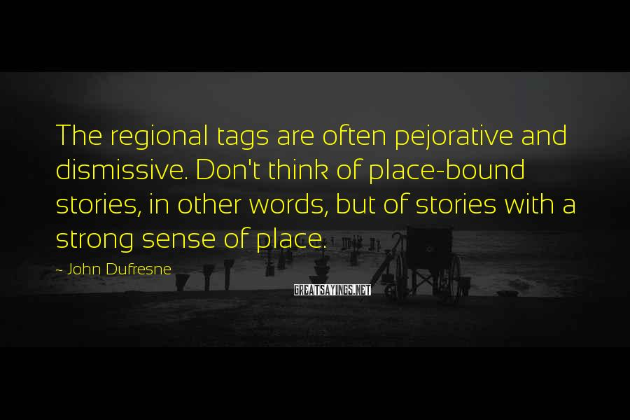 John Dufresne Sayings: The regional tags are often pejorative and dismissive. Don't think of place-bound stories, in other
