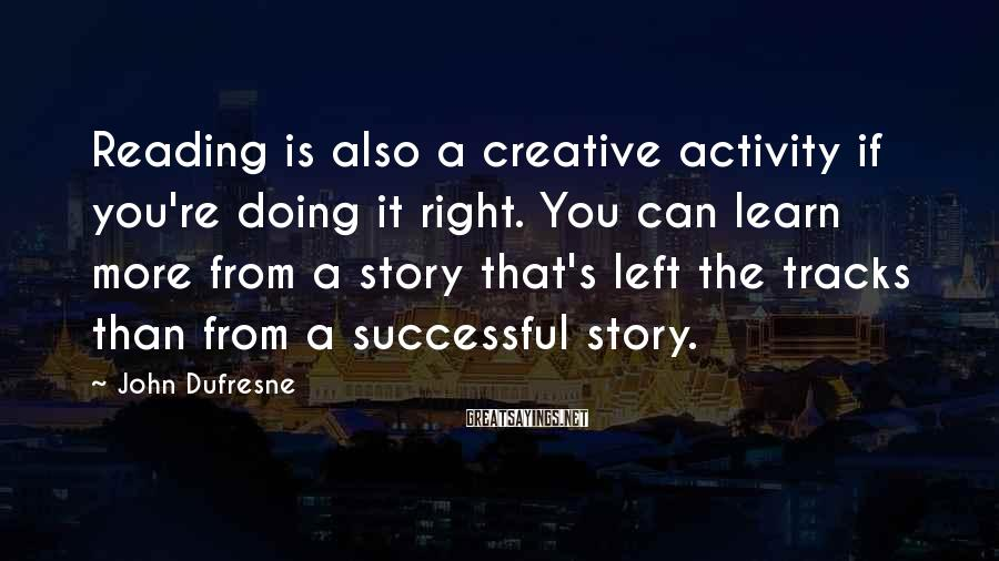 John Dufresne Sayings: Reading is also a creative activity if you're doing it right. You can learn more