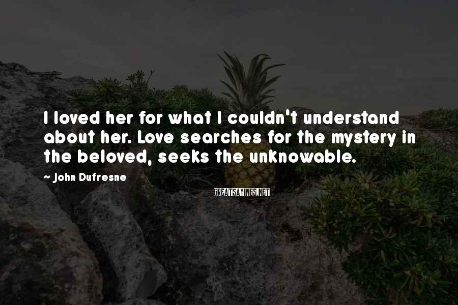 John Dufresne Sayings: I loved her for what I couldn't understand about her. Love searches for the mystery