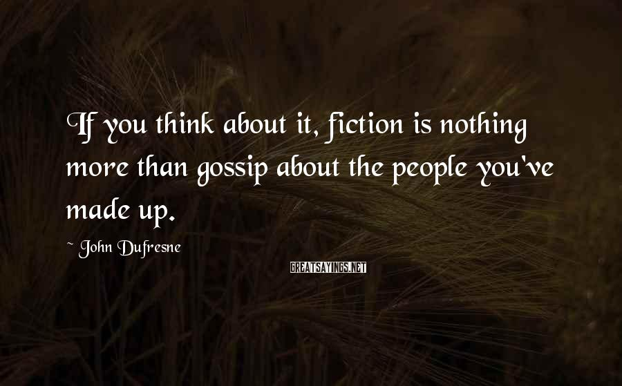 John Dufresne Sayings: If you think about it, fiction is nothing more than gossip about the people you've