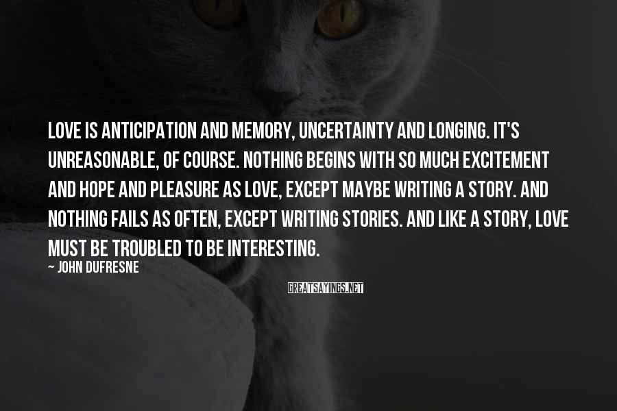 John Dufresne Sayings: Love is anticipation and memory, uncertainty and longing. It's unreasonable, of course. Nothing begins with