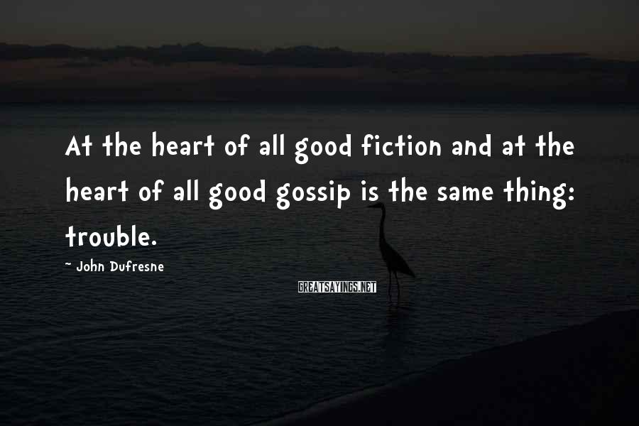 John Dufresne Sayings: At the heart of all good fiction and at the heart of all good gossip