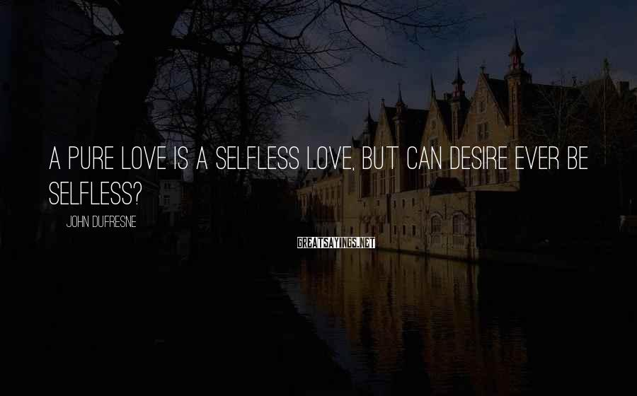 John Dufresne Sayings: A pure love is a selfless love, but can desire ever be selfless?