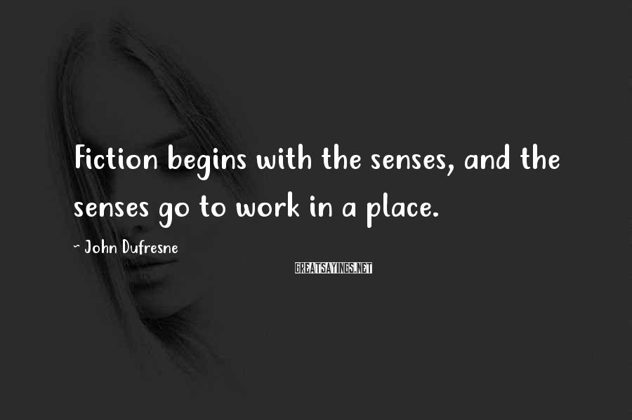 John Dufresne Sayings: Fiction begins with the senses, and the senses go to work in a place.