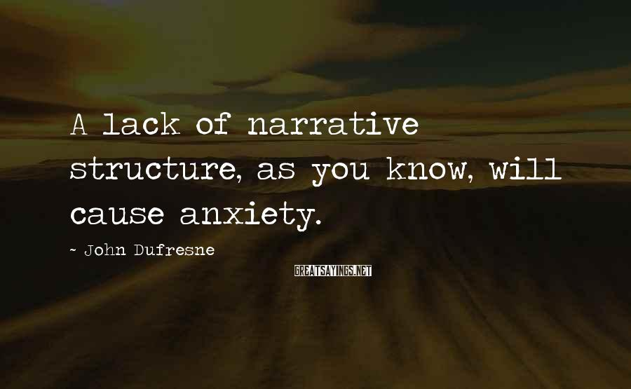 John Dufresne Sayings: A lack of narrative structure, as you know, will cause anxiety.