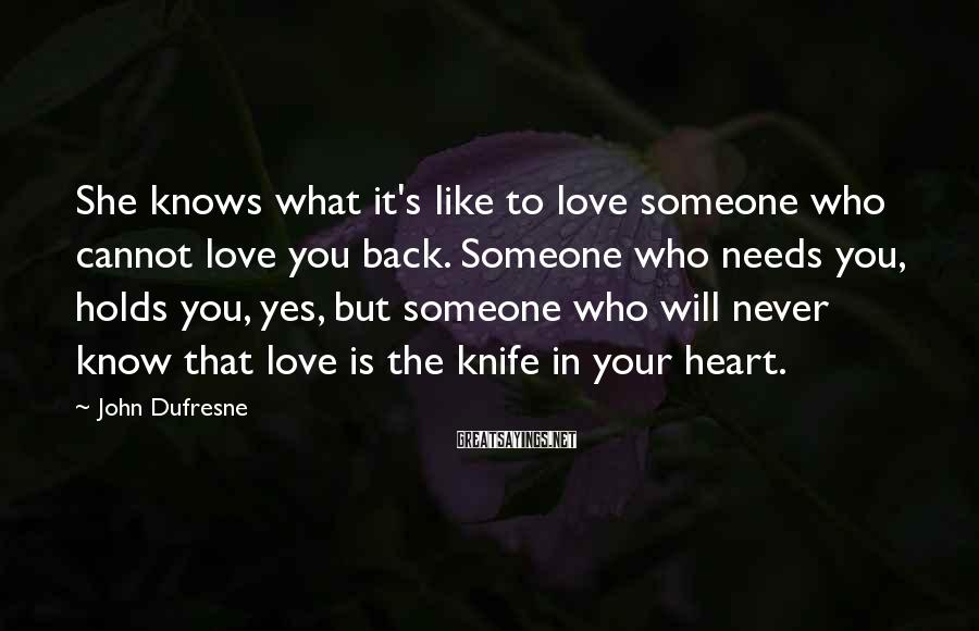 John Dufresne Sayings: She knows what it's like to love someone who cannot love you back. Someone who