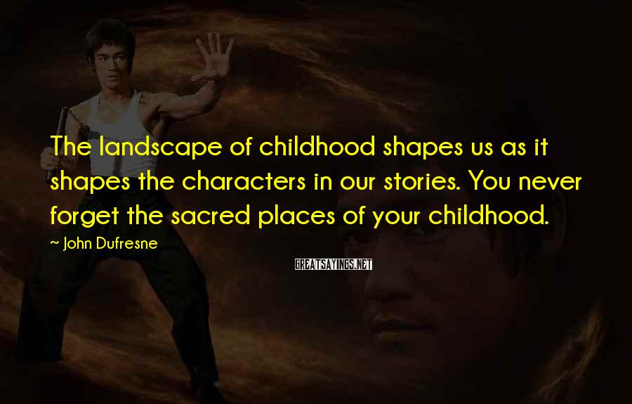 John Dufresne Sayings: The landscape of childhood shapes us as it shapes the characters in our stories. You