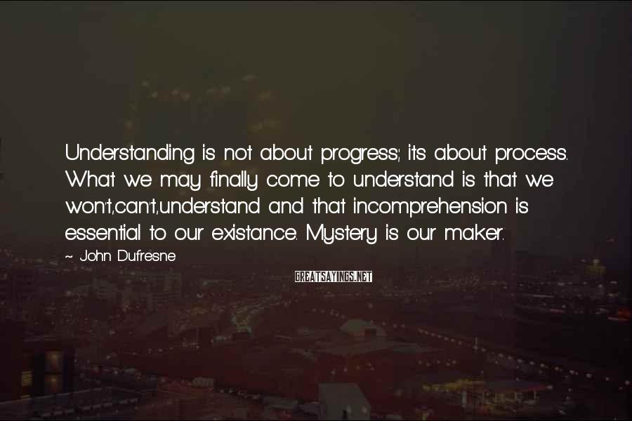 John Dufresne Sayings: Understanding is not about progress; its about process. What we may finally come to understand