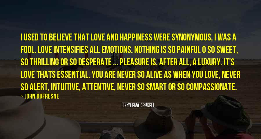 John Dufresne Sayings: I used to believe that love and happiness were synonymous. I was a fool. Love