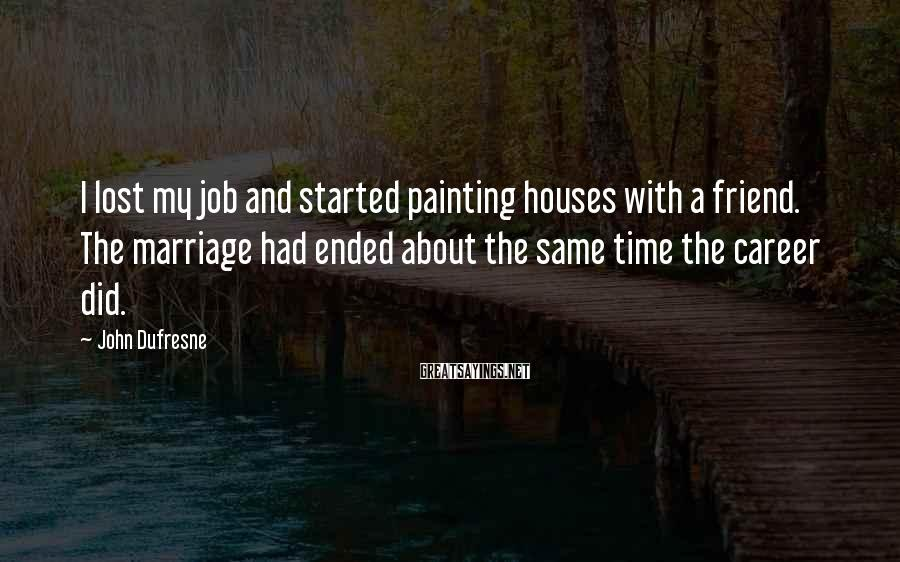 John Dufresne Sayings: I lost my job and started painting houses with a friend. The marriage had ended