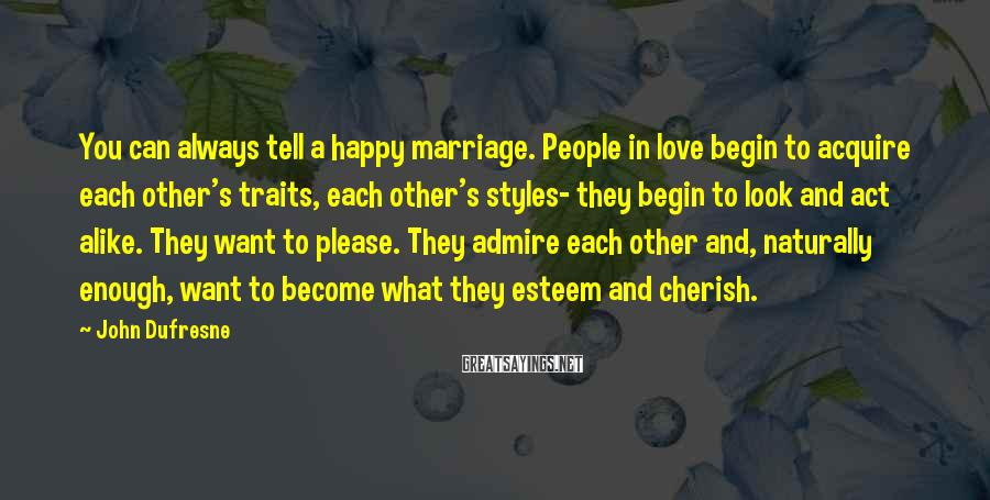 John Dufresne Sayings: You can always tell a happy marriage. People in love begin to acquire each other's