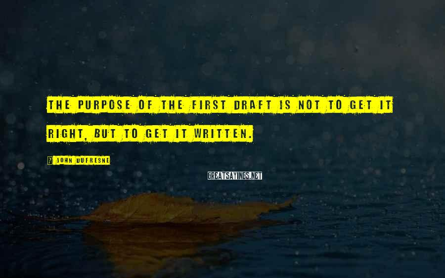 John Dufresne Sayings: The purpose of the first draft is not to get it right, but to get