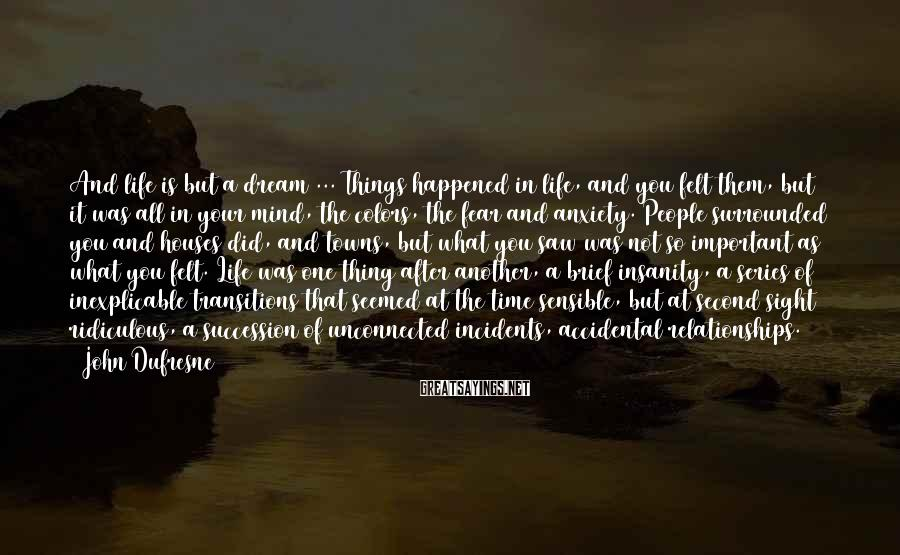 John Dufresne Sayings: And life is but a dream ... Things happened in life, and you felt them,