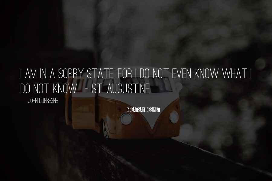 John Dufresne Sayings: I am in a sorry state, for I do not even know what I do