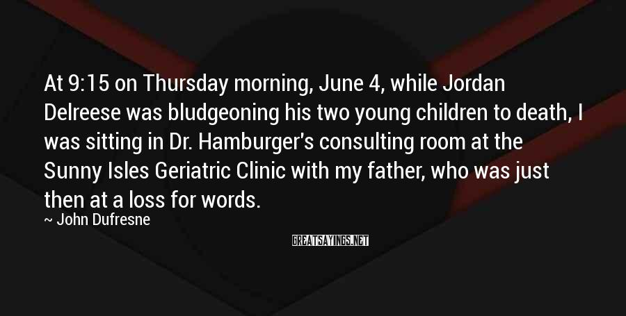 John Dufresne Sayings: At 9:15 on Thursday morning, June 4, while Jordan Delreese was bludgeoning his two young