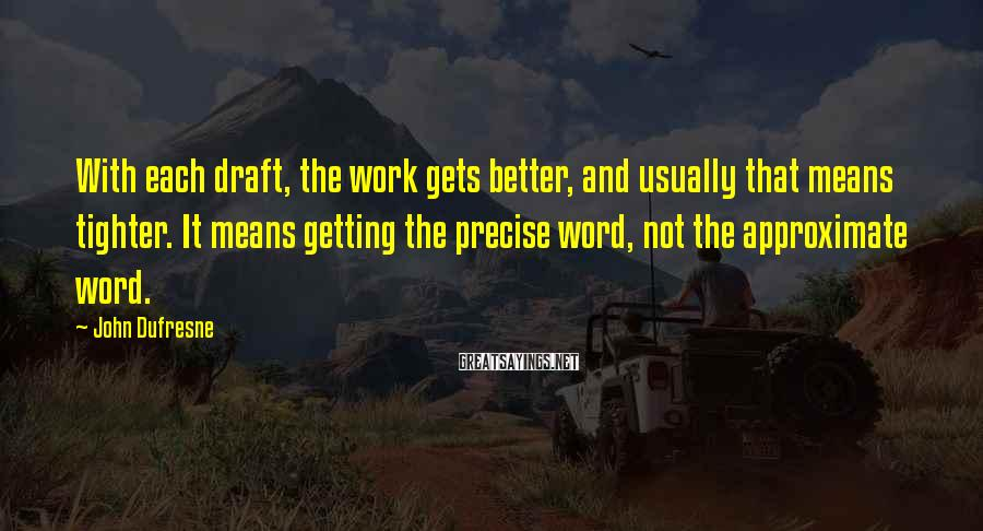 John Dufresne Sayings: With each draft, the work gets better, and usually that means tighter. It means getting