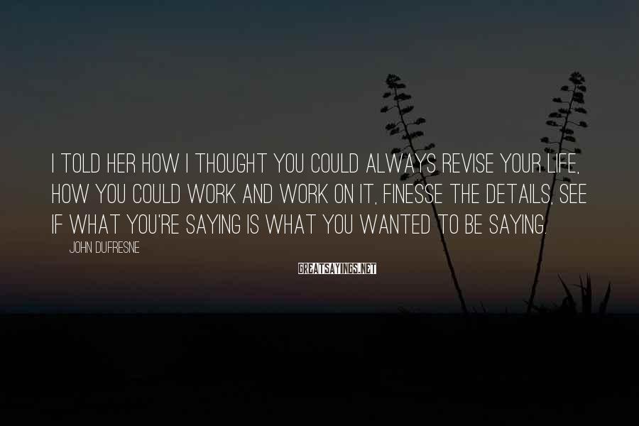 John Dufresne Sayings: I told her how I thought you could always revise your life, how you could