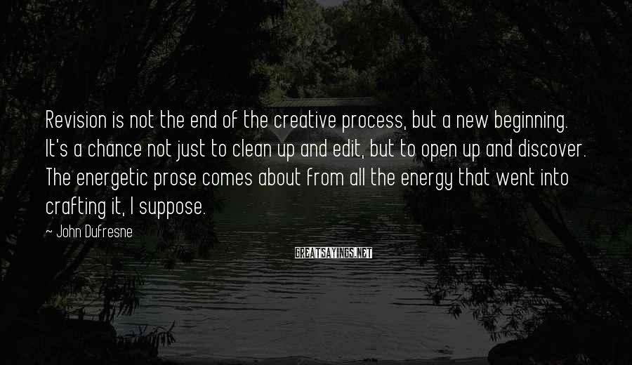 John Dufresne Sayings: Revision is not the end of the creative process, but a new beginning. It's a