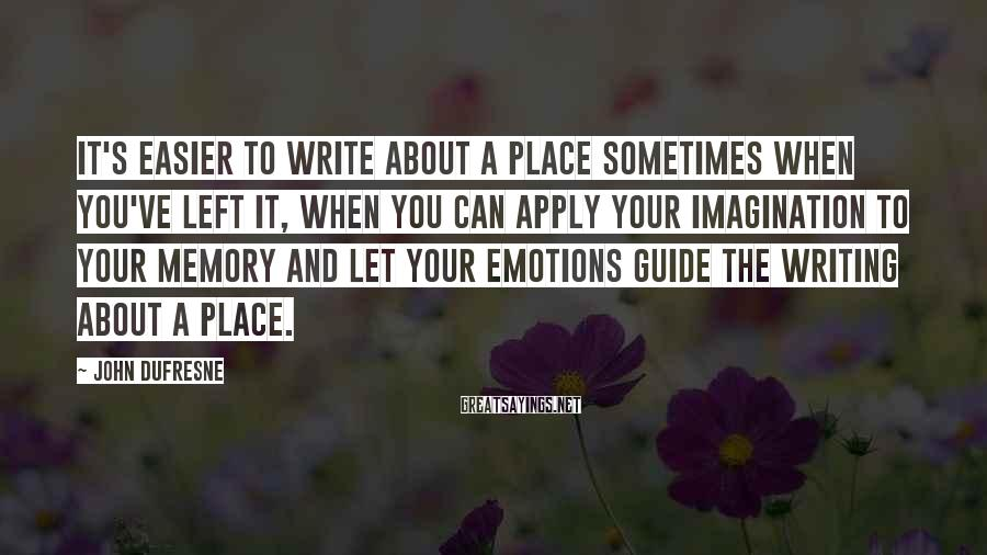 John Dufresne Sayings: It's easier to write about a place sometimes when you've left it, when you can
