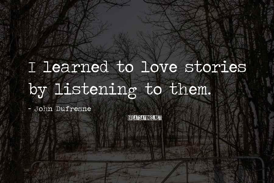 John Dufresne Sayings: I learned to love stories by listening to them.