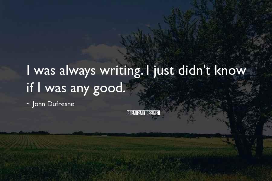 John Dufresne Sayings: I was always writing. I just didn't know if I was any good.
