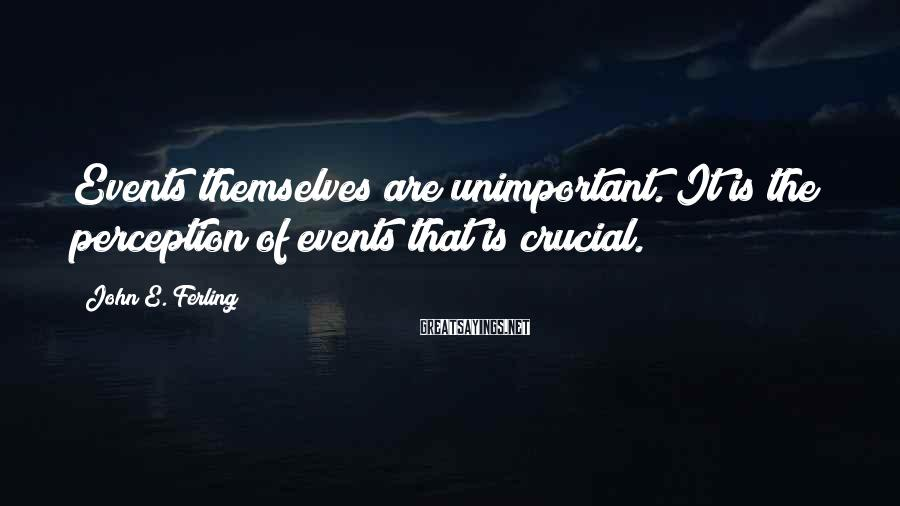 John E. Ferling Sayings: Events themselves are unimportant. It is the perception of events that is crucial.