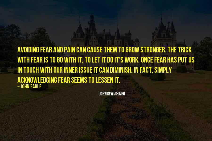 John Earle Sayings: Avoiding fear and pain can cause them to grow stronger. The trick with fear is