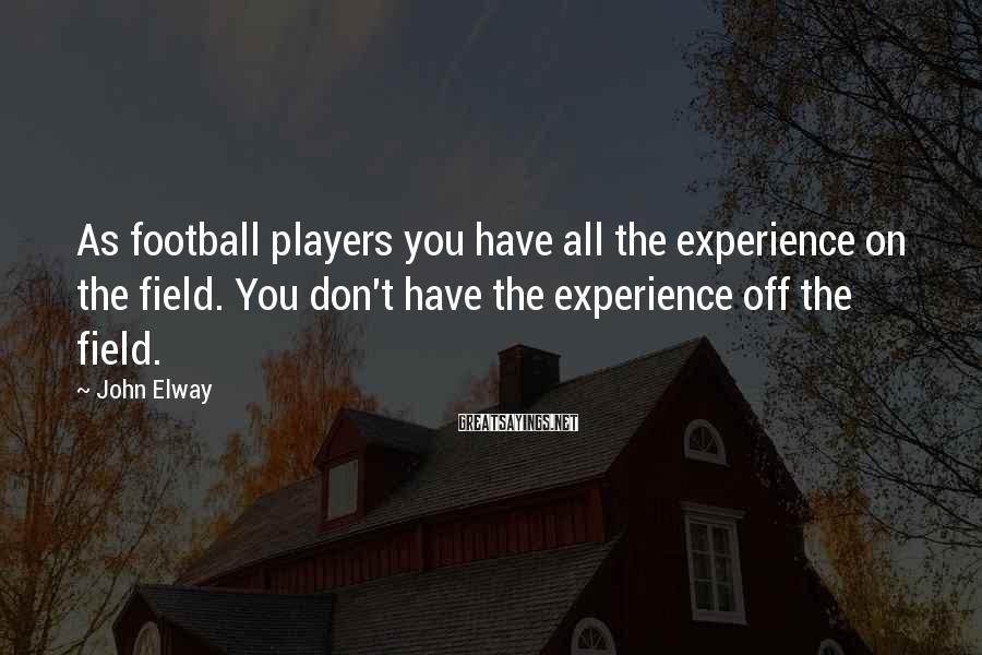 John Elway Sayings: As football players you have all the experience on the field. You don't have the