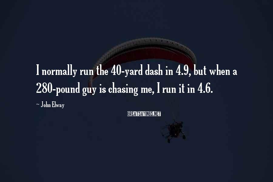 John Elway Sayings: I normally run the 40-yard dash in 4.9, but when a 280-pound guy is chasing