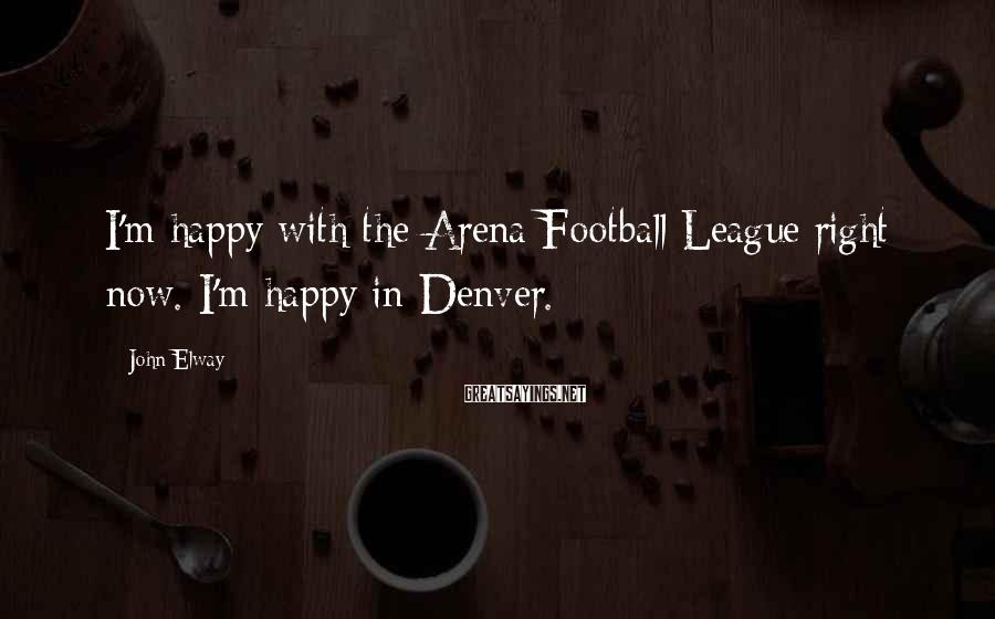 John Elway Sayings: I'm happy with the Arena Football League right now. I'm happy in Denver.