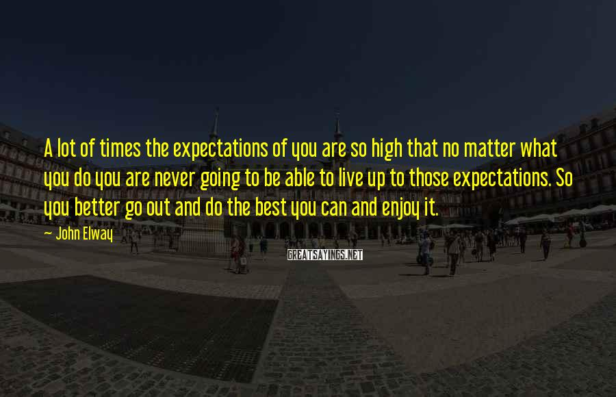 John Elway Sayings: A lot of times the expectations of you are so high that no matter what