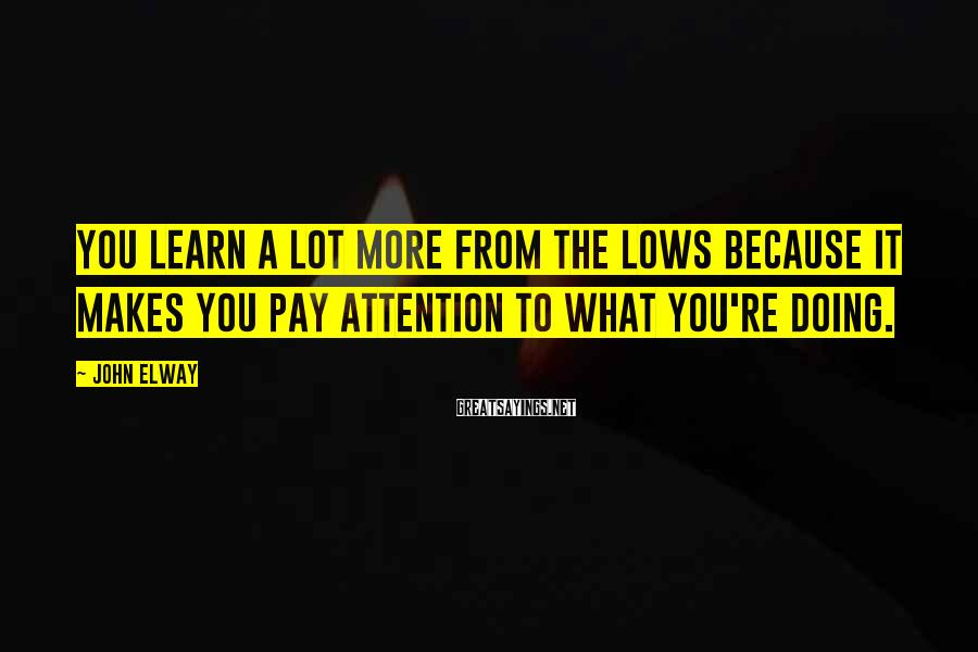 John Elway Sayings: You learn a lot more from the lows because it makes you pay attention to