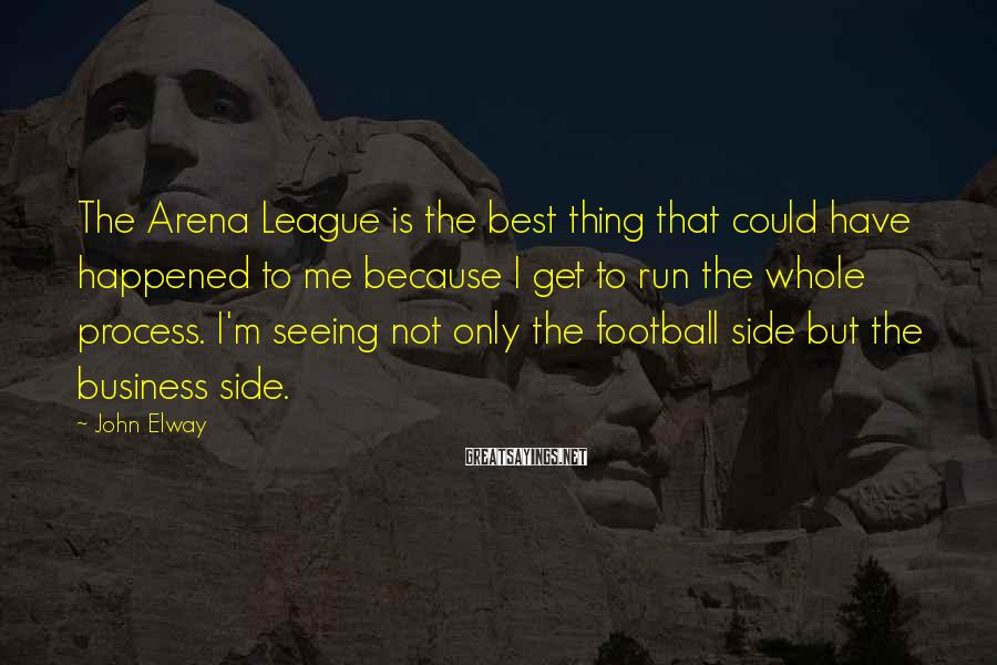 John Elway Sayings: The Arena League is the best thing that could have happened to me because I