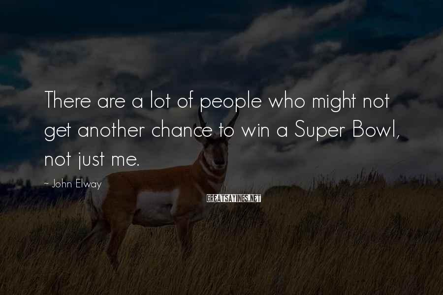 John Elway Sayings: There are a lot of people who might not get another chance to win a